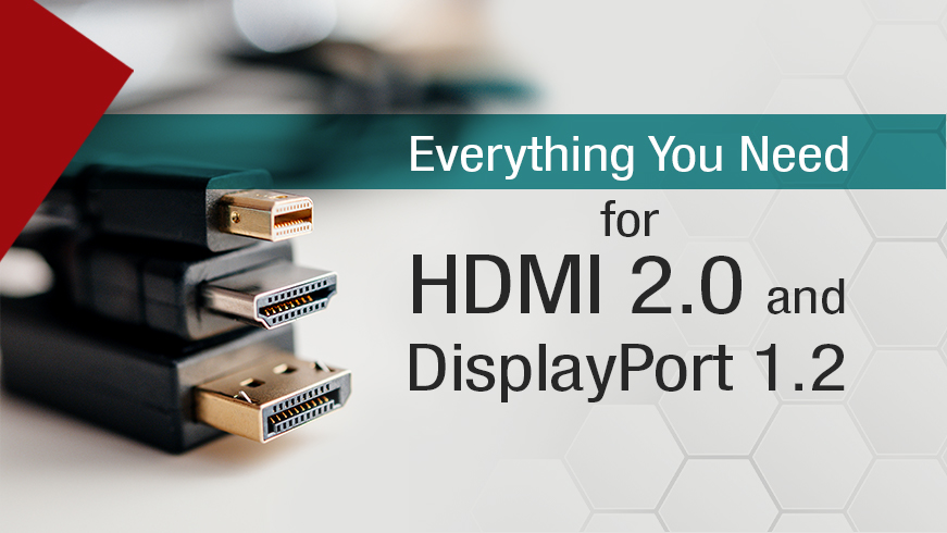 Everything You Need for HDMI 2.0 and DisplayPort 1.2