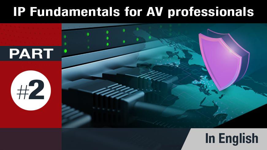 IP Fundamentals for AV Professionals - Part 2 of 5