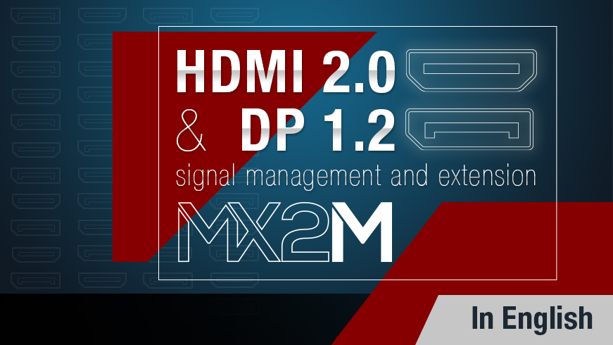 HDMI 2.0 and DP 1.2 Signal Management and Extension - The New MX2M